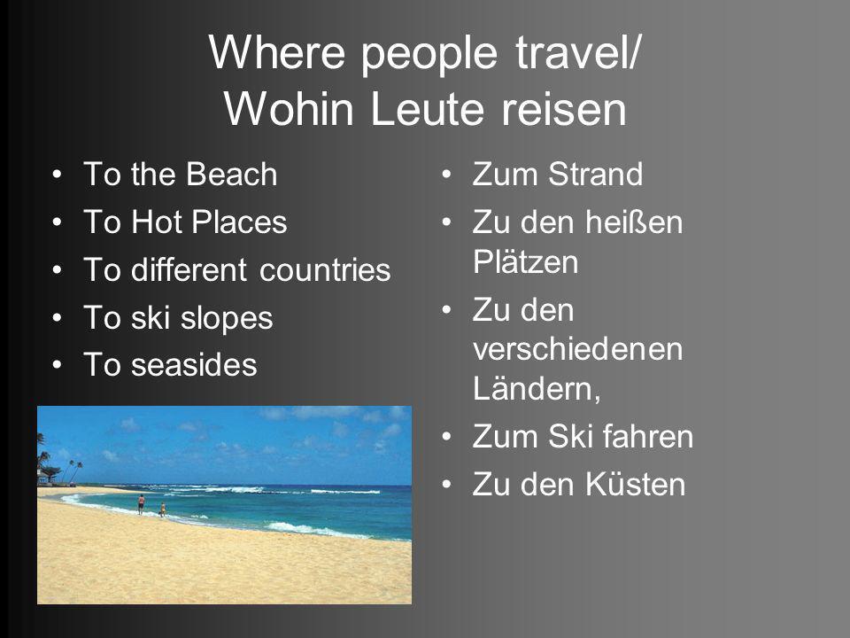 Where people travel/ Wohin Leute reisen To the Beach To Hot Places To different countries To ski slopes To seasides Zum Strand Zu den heißen Plätzen Zu den verschiedenen Ländern, Zum Ski fahren Zu den Küsten