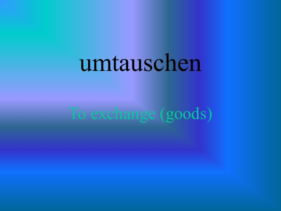 umtauschen To exchange (goods)