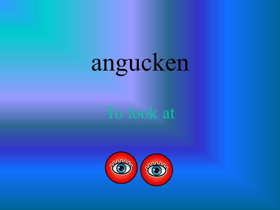 angucken To look at