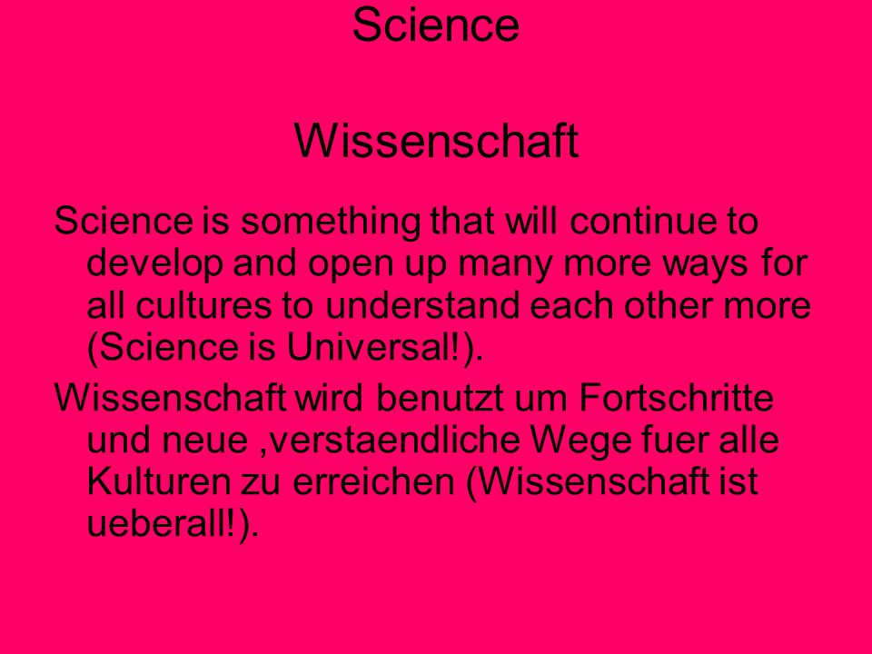 Science Wissenschaft Science is something that will continue to develop and open up many more ways for all cultures to understand each other more (Science is Universal!).