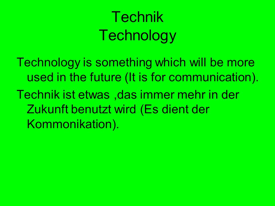 Technik Technology Technology is something which will be more used in the future (It is for communication). Technik ist etwas,das immer mehr in der Zu