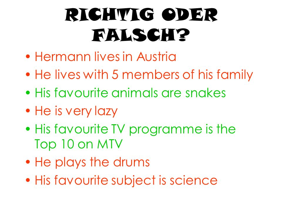RICHTIG ODER FALSCH? Hermann lives in Austria He lives with 5 members of his family His favourite animals are snakes He is very lazy His favourite TV