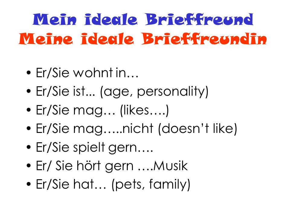 Mein ideale Brieffreund Meine ideale Brieffreundin Er/Sie wohnt in… Er/Sie ist... (age, personality) Er/Sie mag… (likes….) Er/Sie mag…..nicht (doesnt