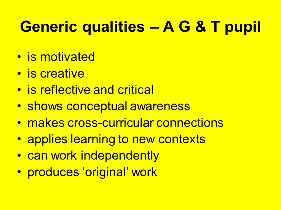 Generic qualities – A G & T pupil is motivated is creative is reflective and critical shows conceptual awareness makes cross-curricular connections applies learning to new contexts can work independently produces original work