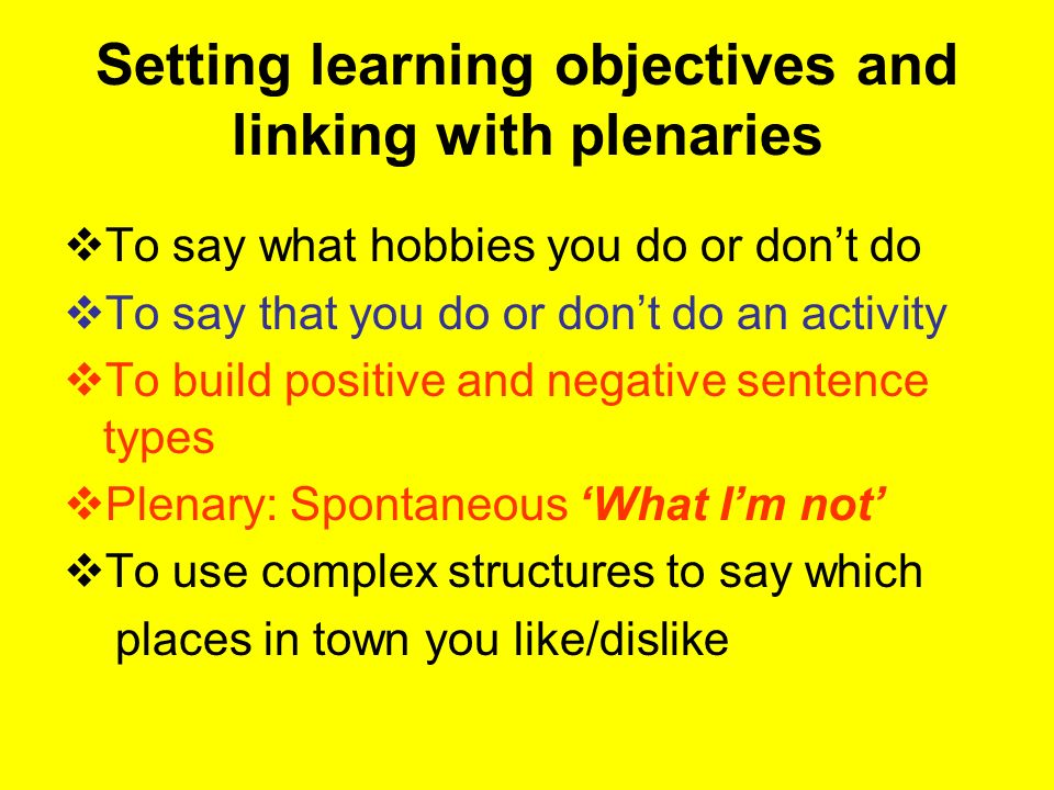 Setting learning objectives and linking with plenaries To say what hobbies you do or dont do To say that you do or dont do an activity To build positive and negative sentence types Plenary: Spontaneous What Im not To use complex structures to say which places in town you like/dislike