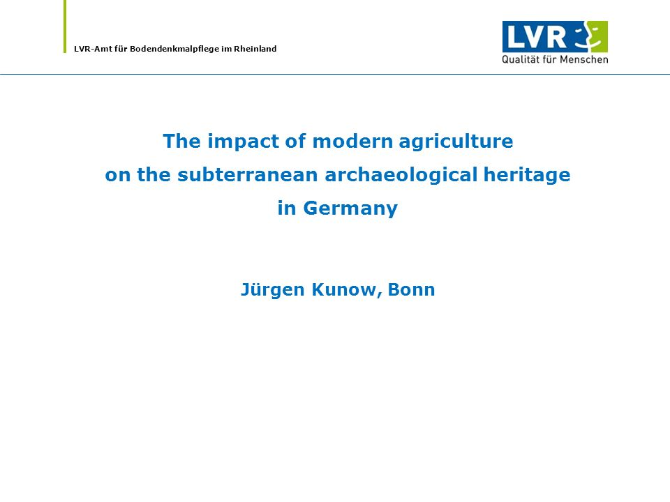 LVR-Amt für Bodendenkmalpflege im Rheinland New challenges to the co-operation between archaeology and farming future Common Agricultural Policy of the European Union (CAP) from 2013 climate change (especially the effects of heavy rain, storms, dryness) worldwide increasing demands for renewable raw materials and foodstuffs