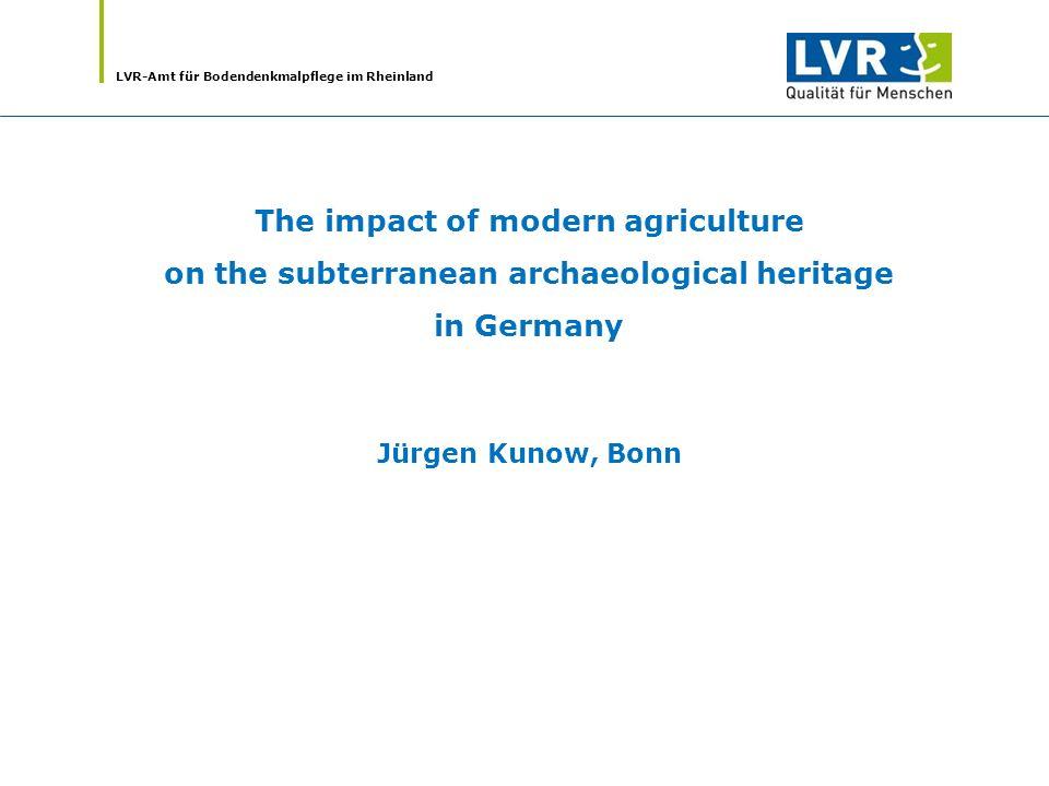 LVR-Amt für Bodendenkmalpflege im Rheinland The impact of modern agriculture on the subterranean archaeological heritage in Germany Jürgen Kunow, Bonn