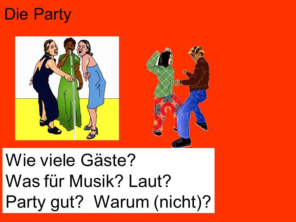 Die Party Wie viele Gäste? Was für Musik? Laut? Party gut? Warum (nicht)?