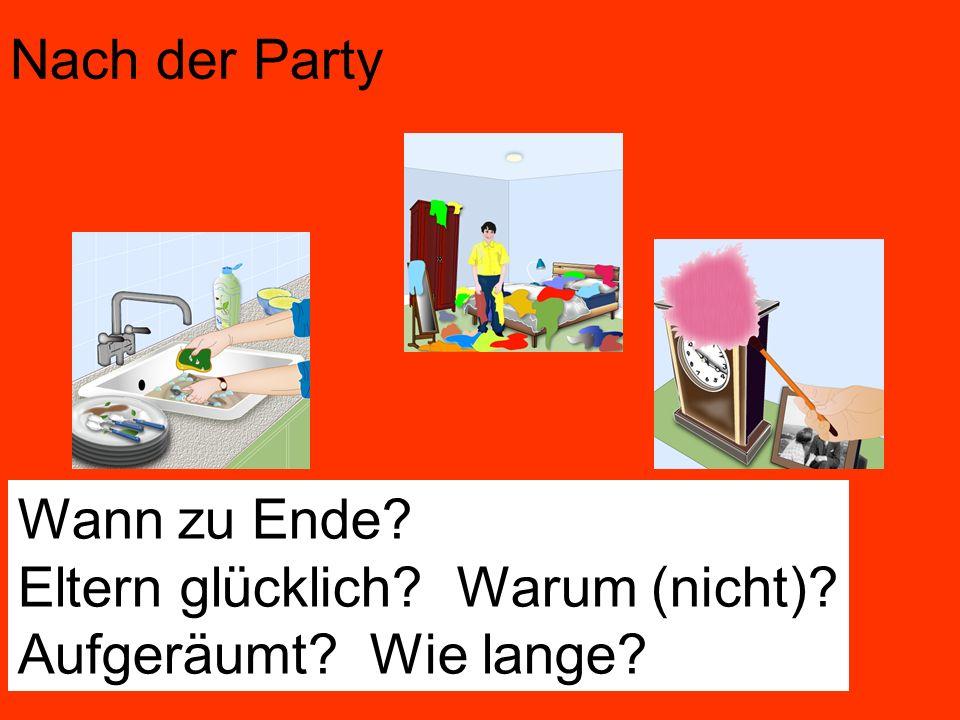 Nach der Party Wann zu Ende? Eltern glücklich? Warum (nicht)? Aufgeräumt? Wie lange?