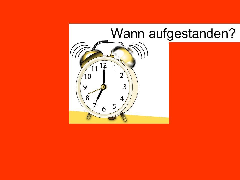 Wann aufgestanden?