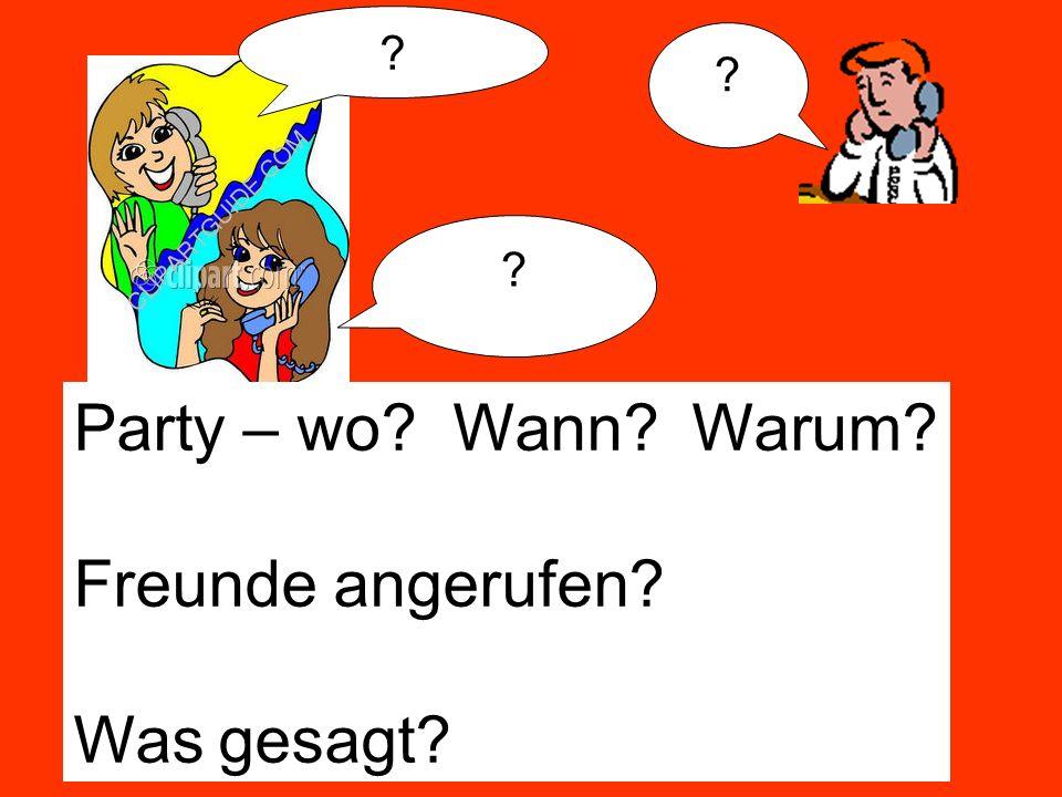 ? ? ? Party – wo? Wann? Warum? Freunde angerufen? Was gesagt?