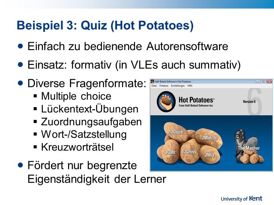 Beispiel 3: Quiz (Hot Potatoes) Einfach zu bedienende Autorensoftware Einsatz: formativ (in VLEs auch summativ) Diverse Fragenformate: Multiple choice Lückentext-Übungen Zuordnungsaufgaben Wort-/Satzstellung Kreuzworträtsel Fördert nur begrenzte Eigenständigkeit der Lerner