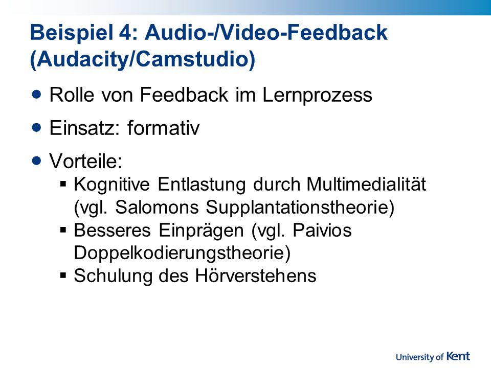 Beispiel 4: Audio-/Video-Feedback (Audacity/Camstudio) Rolle von Feedback im Lernprozess Einsatz: formativ Vorteile: Kognitive Entlastung durch Multimedialität (vgl.
