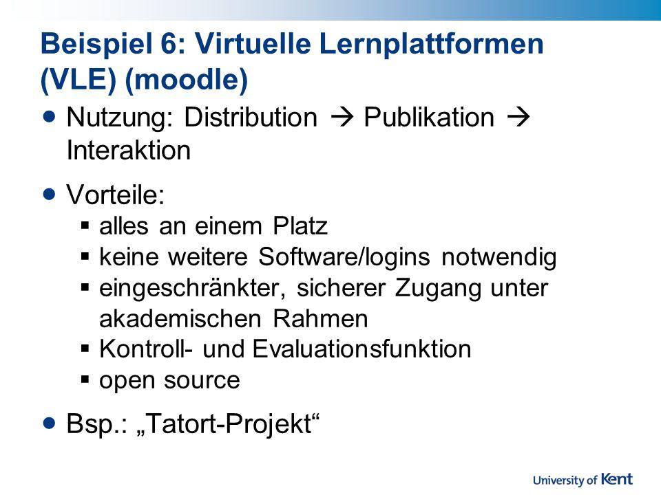 Beispiel 6: Virtuelle Lernplattformen (VLE) (moodle) Nutzung: Distribution Publikation Interaktion Vorteile: alles an einem Platz keine weitere Software/logins notwendig eingeschränkter, sicherer Zugang unter akademischen Rahmen Kontroll- und Evaluationsfunktion open source Bsp.: Tatort-Projekt
