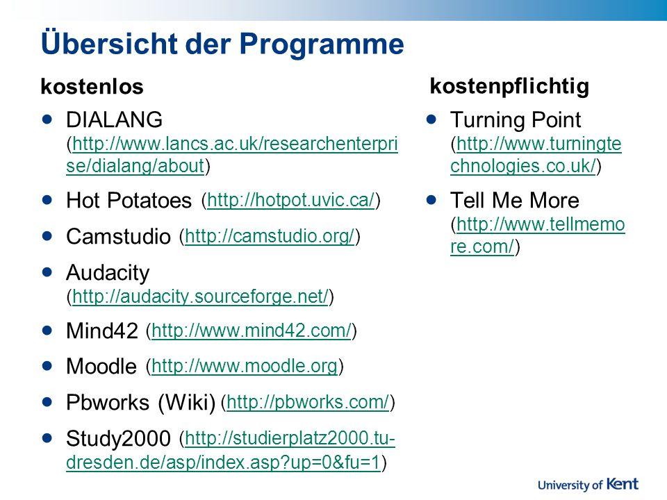 Übersicht der Programme kostenlos DIALANG (http://www.lancs.ac.uk/researchenterpri se/dialang/about)http://www.lancs.ac.uk/researchenterpri se/dialang/about Hot Potatoes (http://hotpot.uvic.ca/)http://hotpot.uvic.ca/ Camstudio (http://camstudio.org/)http://camstudio.org/ Audacity (http://audacity.sourceforge.net/)http://audacity.sourceforge.net/ Mind42 (http://www.mind42.com/)http://www.mind42.com/ Moodle (http://www.moodle.org)http://www.moodle.org Pbworks (Wiki) (http://pbworks.com/)http://pbworks.com/ Study2000 (http://studierplatz2000.tu- dresden.de/asp/index.asp?up=0&fu=1)http://studierplatz2000.tu- dresden.de/asp/index.asp?up=0&fu=1 kostenpflichtig Turning Point (http://www.turningte chnologies.co.uk/)http://www.turningte chnologies.co.uk/ Tell Me More (http://www.tellmemo re.com/)http://www.tellmemo re.com/
