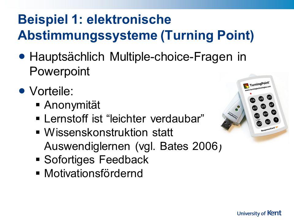 Beispiel 1: elektronische Abstimmungssysteme (Turning Point) Hauptsächlich Multiple-choice-Fragen in Powerpoint Vorteile: Anonymität Lernstoff ist leichter verdaubar Wissenskonstruktion statt Auswendiglernen (vgl.