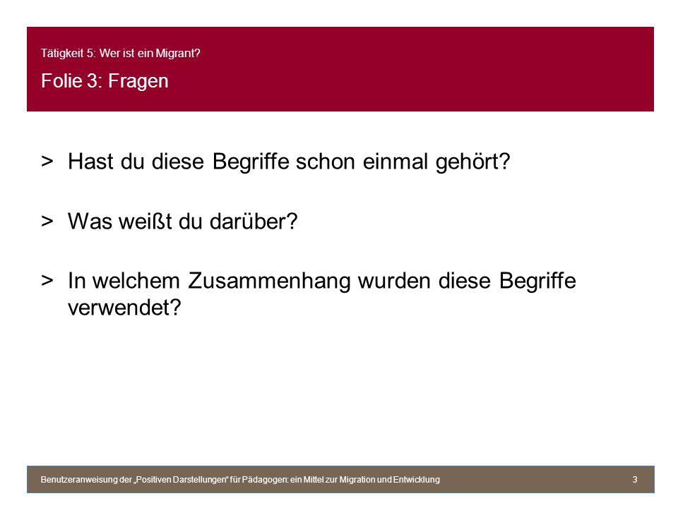 Tätigkeit 5: Wer ist ein Migrant? Folie 3: Fragen >Hast du diese Begriffe schon einmal gehört? >Was weißt du darüber? >In welchem Zusammenhang wurden