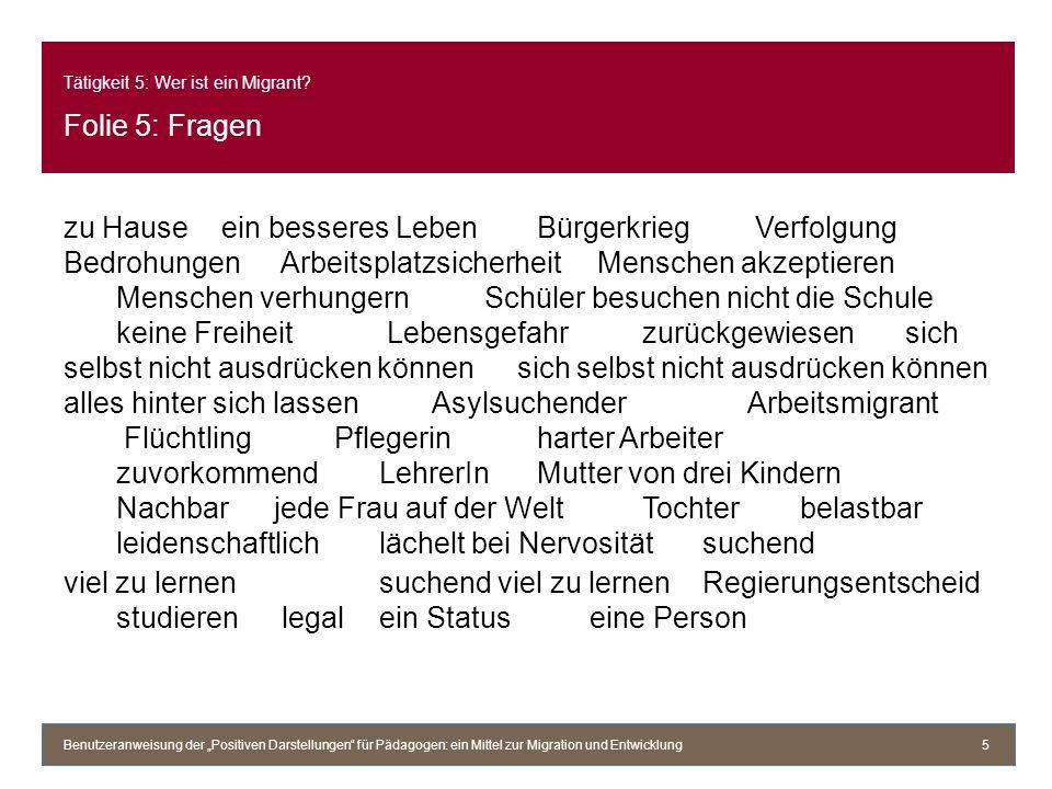 Tätigkeit 5: Wer ist ein Migrant? Folie 5: Fragen zu Hauseein besseres LebenBürgerkrieg Verfolgung Bedrohungen Arbeitsplatzsicherheit Menschen akzepti