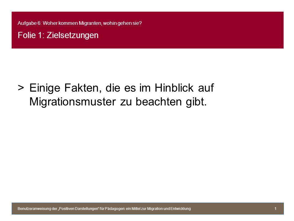 Aufgabe 6: Woher kommen Migranten, wohin gehen sie? Folie 1: Zielsetzungen >Einige Fakten, die es im Hinblick auf Migrationsmuster zu beachten gibt. B