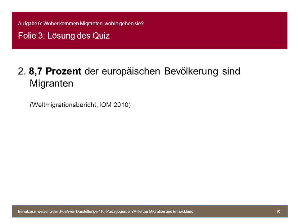 Aufgabe 6: Woher kommen Migranten, wohin gehen sie? Folie 3: Lösung des Quiz 2. 8,7 Prozent der europäischen Bevölkerung sind Migranten (Weltmigration