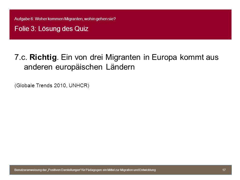 Aufgabe 6: Woher kommen Migranten, wohin gehen sie? Folie 3: Lösung des Quiz 7.c. Richtig. Ein von drei Migranten in Europa kommt aus anderen europäis