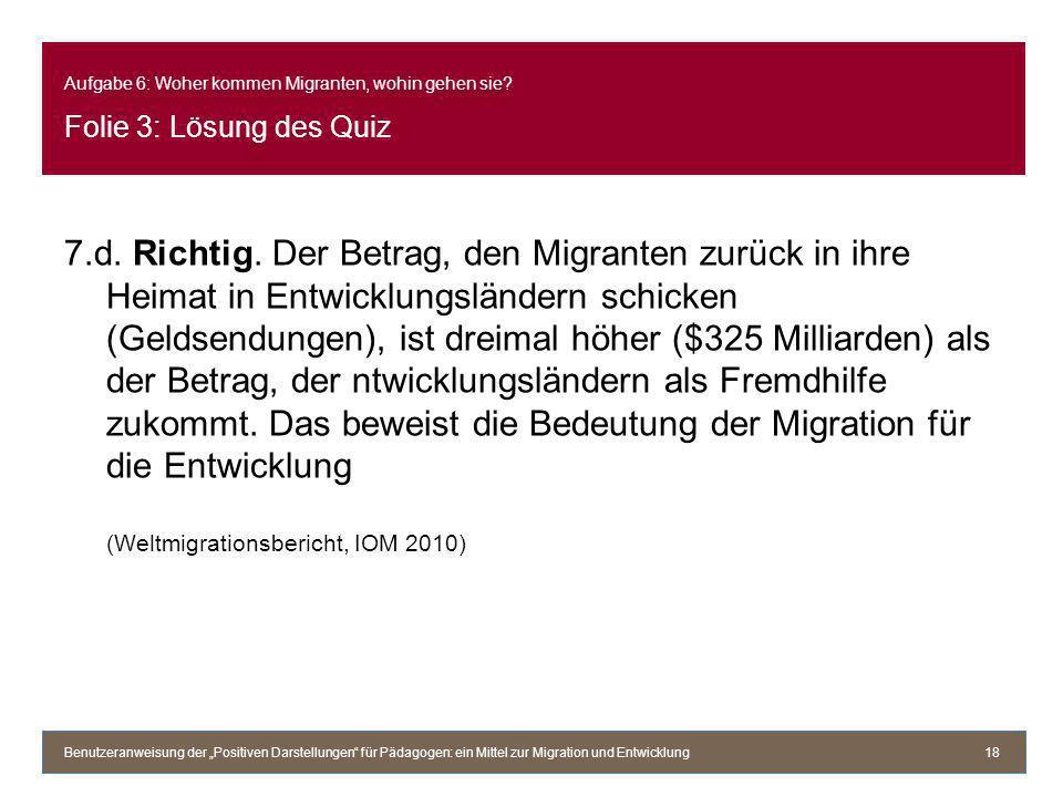 Aufgabe 6: Woher kommen Migranten, wohin gehen sie? Folie 3: Lösung des Quiz 7.d. Richtig. Der Betrag, den Migranten zurück in ihre Heimat in Entwickl