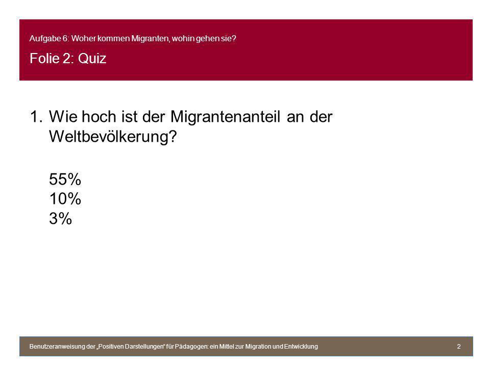 Aufgabe 6: Woher kommen Migranten, wohin gehen sie? Folie 2: Quiz 1.Wie hoch ist der Migrantenanteil an der Weltbevölkerung? 55% 10% 3% Benutzeranweis