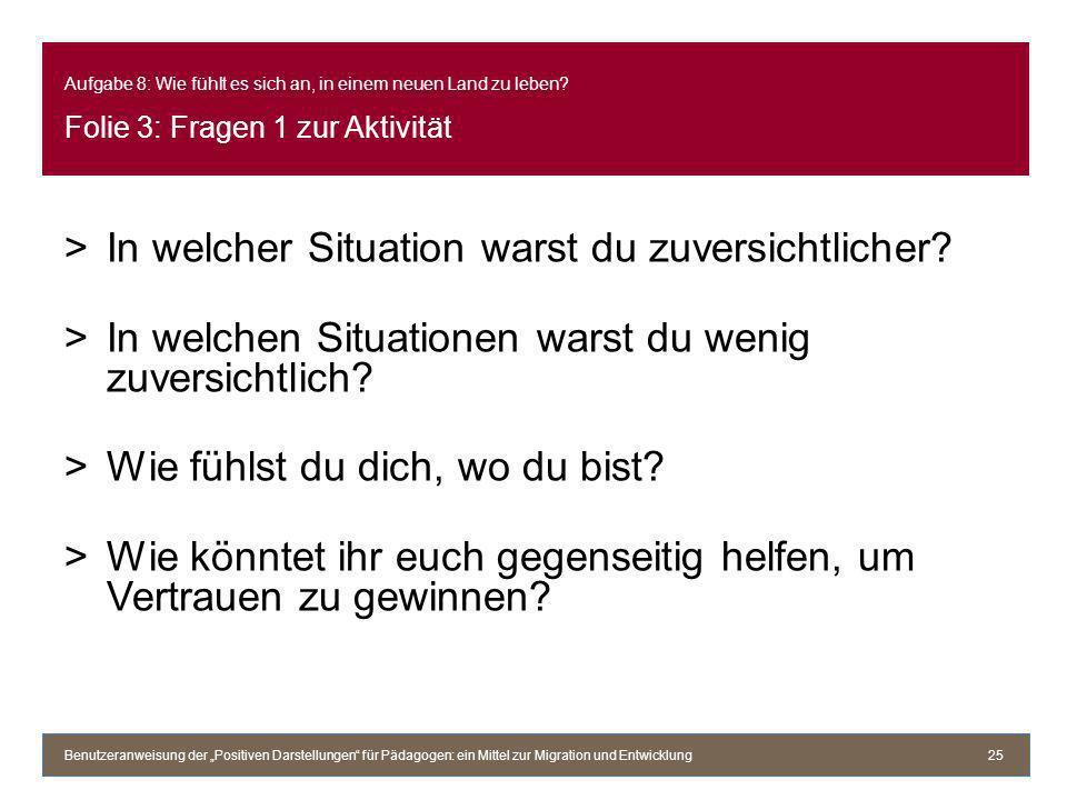 Aufgabe 8: Wie fühlt es sich an, in einem neuen Land zu leben? Folie 3: Fragen 1 zur Aktivität >In welcher Situation warst du zuversichtlicher? >In we
