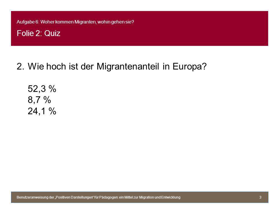 Aufgabe 6: Woher kommen Migranten, wohin gehen sie? Folie 2: Quiz 2.Wie hoch ist der Migrantenanteil in Europa? 52,3 % 8,7 % 24,1 % Benutzeranweisung