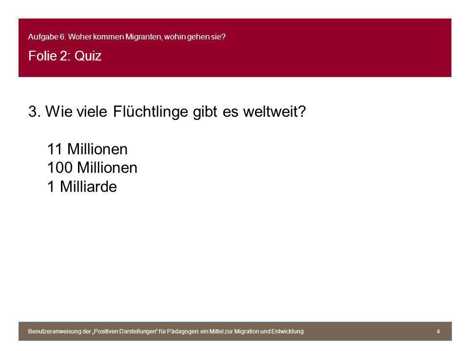 Aufgabe 6: Woher kommen Migranten, wohin gehen sie? Folie 2: Quiz 3. Wie viele Flüchtlinge gibt es weltweit? 11 Millionen 100 Millionen 1 Milliarde Be