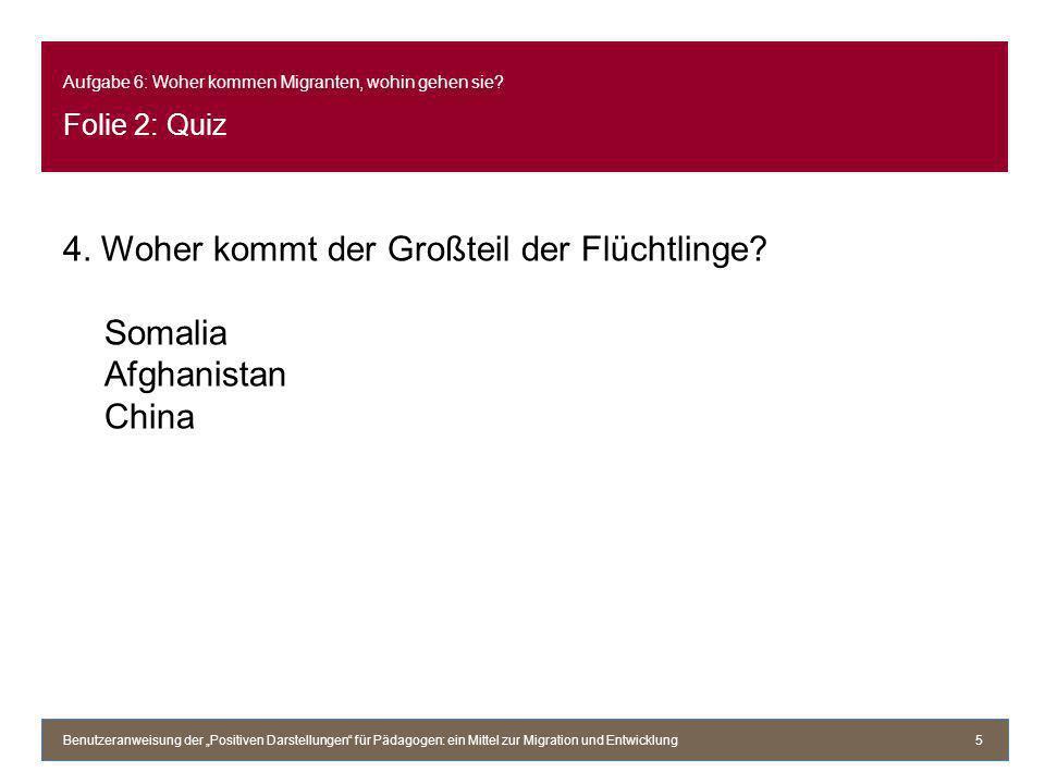 Aufgabe 6: Woher kommen Migranten, wohin gehen sie? Folie 2: Quiz 4. Woher kommt der Großteil der Flüchtlinge? Somalia Afghanistan China Benutzeranwei