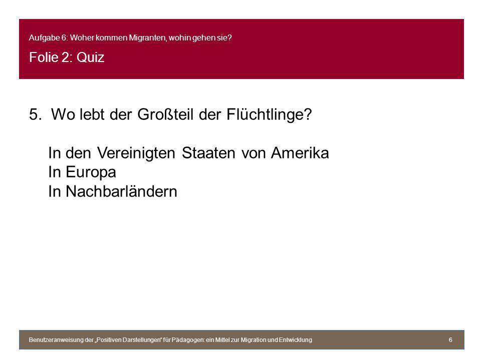 Aufgabe 6: Woher kommen Migranten, wohin gehen sie? Folie 2: Quiz 5. Wo lebt der Großteil der Flüchtlinge? In den Vereinigten Staaten von Amerika In E