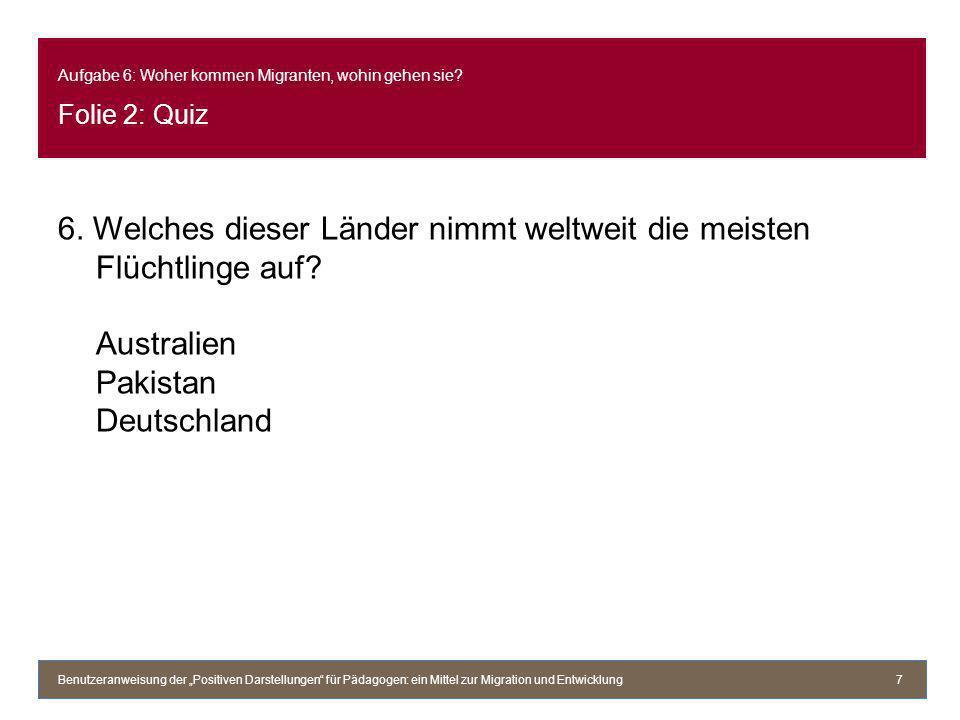 Aufgabe 6: Woher kommen Migranten, wohin gehen sie? Folie 2: Quiz 6. Welches dieser Länder nimmt weltweit die meisten Flüchtlinge auf? Australien Paki