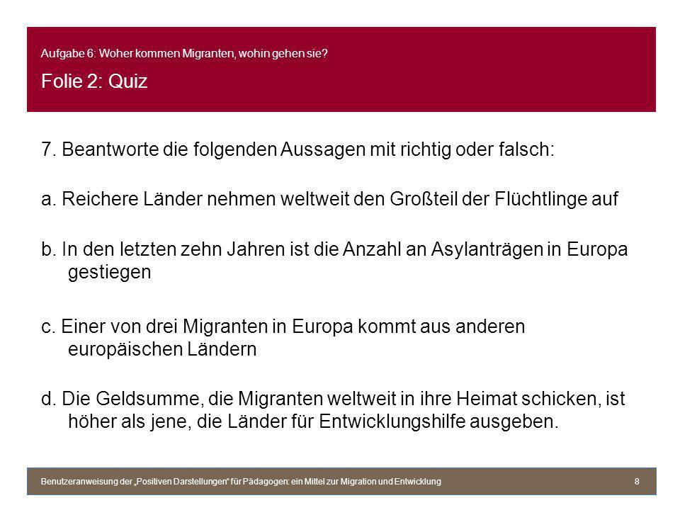Aufgabe 6: Woher kommen Migranten, wohin gehen sie? Folie 2: Quiz 7. Beantworte die folgenden Aussagen mit richtig oder falsch: a. Reichere Länder neh