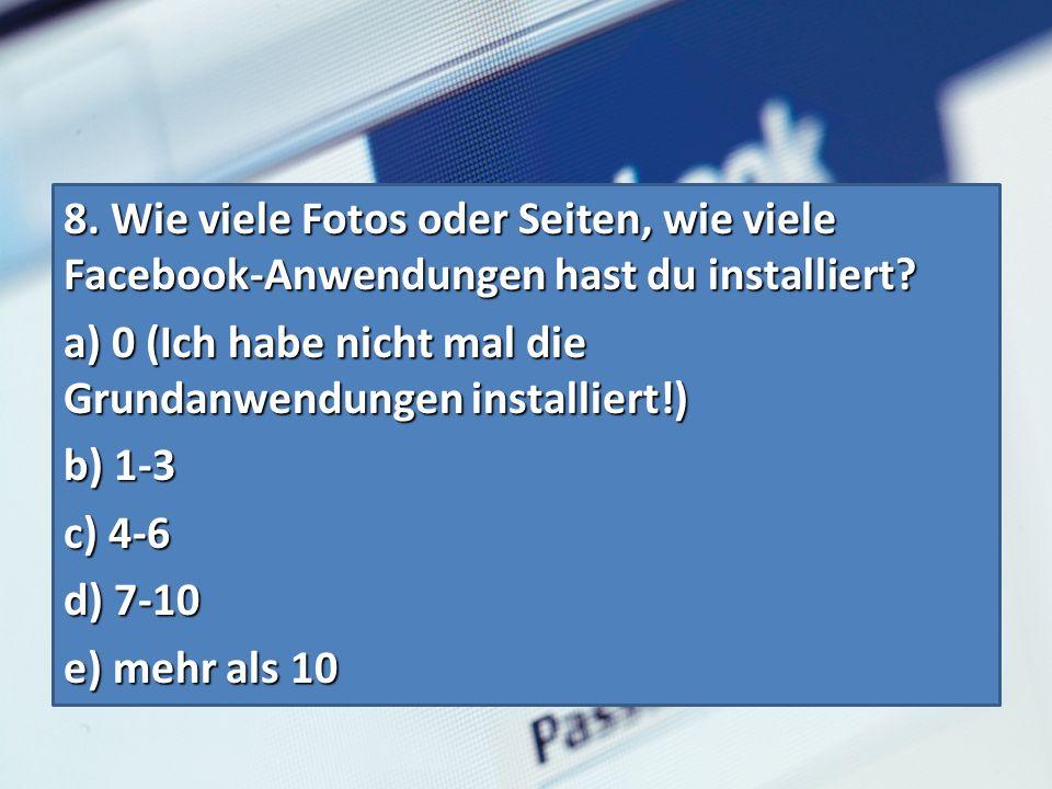 8. Wie viele Fotos oder Seiten, wie viele Facebook-Anwendungen hast du installiert.