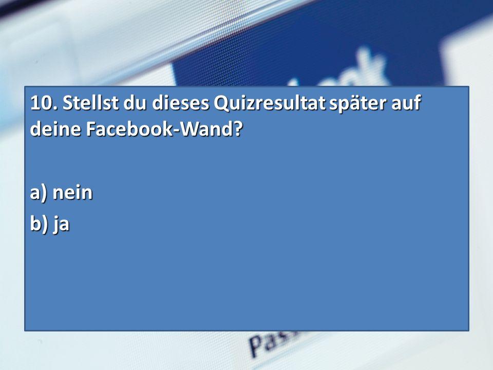 10. Stellst du dieses Quizresultat später auf deine Facebook-Wand? a) nein b) ja
