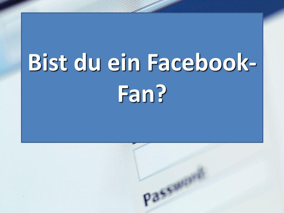 Bist du ein Facebook- Fan?