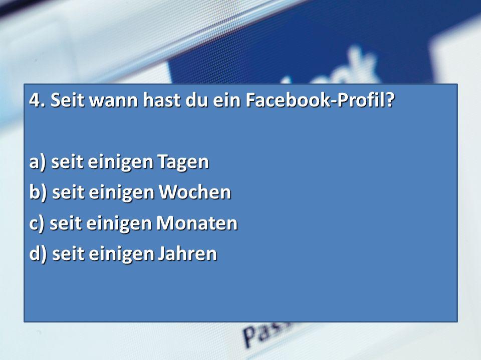 4.Seit wann hast du ein Facebook-Profil. 4. Seit wann hast du ein Facebook-Profil.
