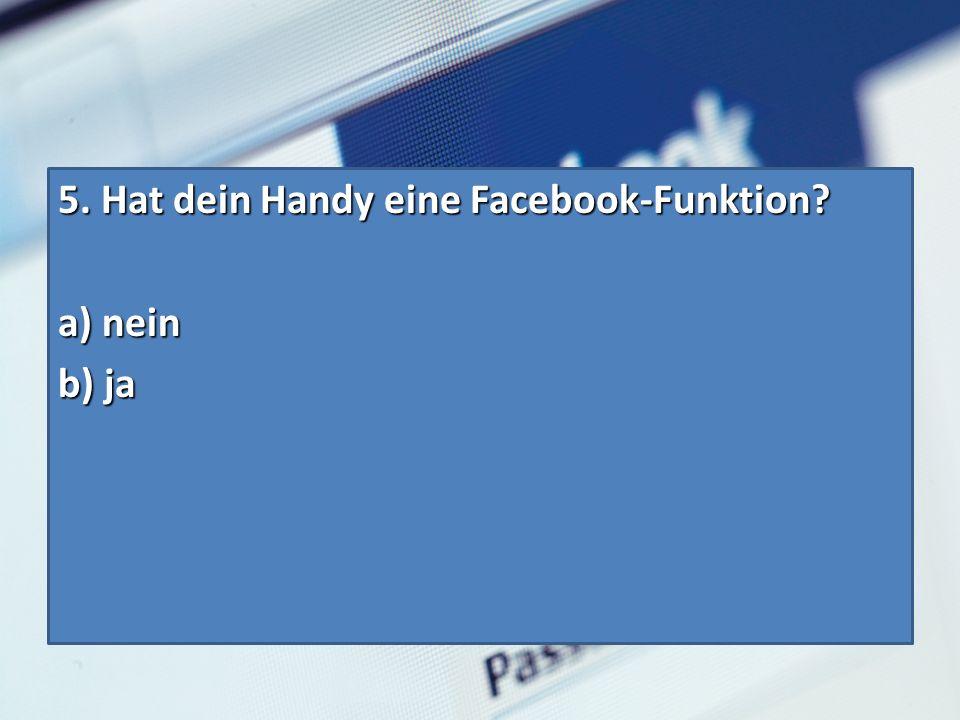 5. Hat dein Handy eine Facebook-Funktion? a) nein b) ja