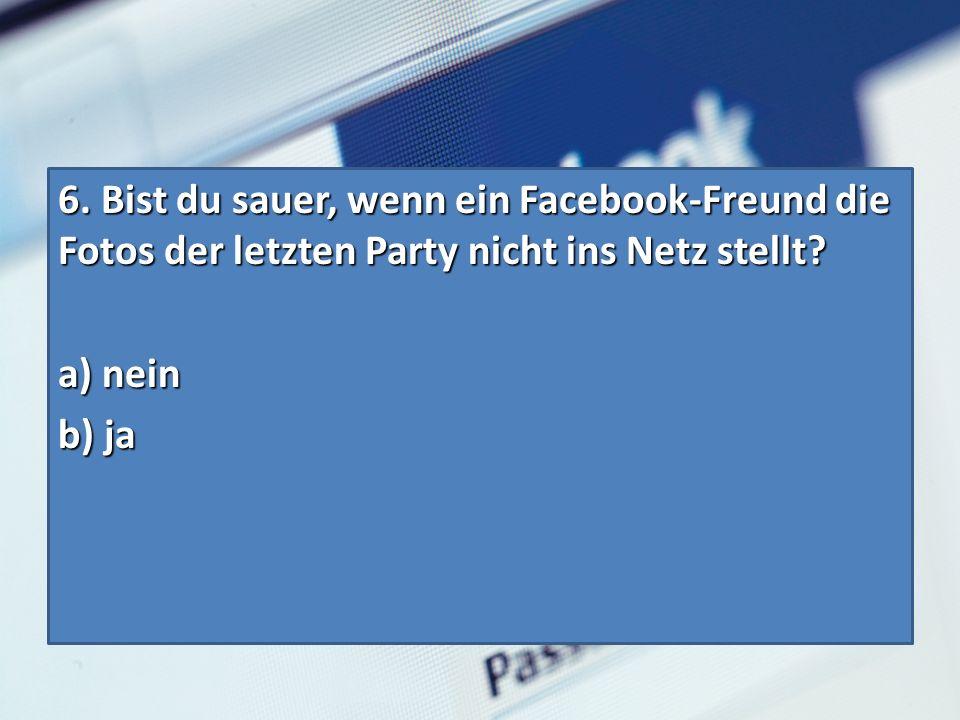 6. Bist du sauer, wenn ein Facebook-Freund die Fotos der letzten Party nicht ins Netz stellt.
