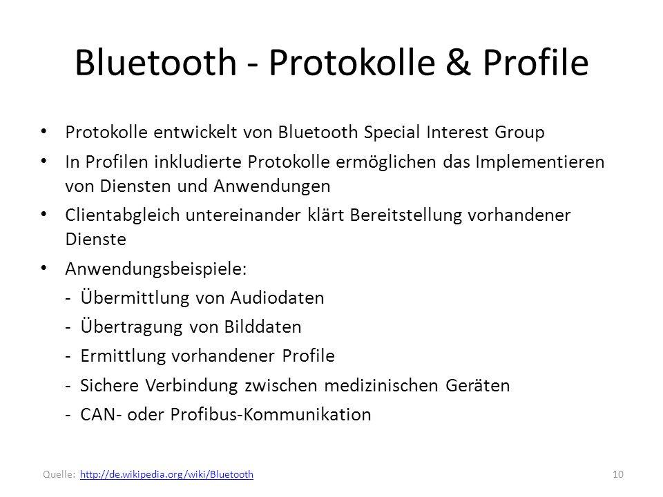 Bluetooth - Protokolle & Profile Protokolle entwickelt von Bluetooth Special Interest Group In Profilen inkludierte Protokolle ermöglichen das Implementieren von Diensten und Anwendungen Clientabgleich untereinander klärt Bereitstellung vorhandener Dienste Anwendungsbeispiele: - Übermittlung von Audiodaten - Übertragung von Bilddaten - Ermittlung vorhandener Profile - Sichere Verbindung zwischen medizinischen Geräten - CAN- oder Profibus-Kommunikation 10 Quelle: http://de.wikipedia.org/wiki/Bluetoothhttp://de.wikipedia.org/wiki/Bluetooth