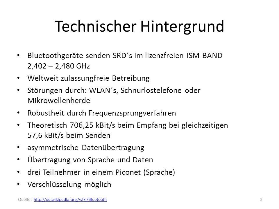 Technischer Hintergrund Bluetoothgeräte senden SRD´s im lizenzfreien ISM-BAND 2,402 – 2,480 GHz Weltweit zulassungfreie Betreibung Störungen durch: WLAN´s, Schnurlostelefone oder Mikrowellenherde Robustheit durch Frequenzsprungverfahren Theoretisch 706,25 kBit/s beim Empfang bei gleichzeitigen 57,6 kBit/s beim Senden asymmetrische Datenübertragung Übertragung von Sprache und Daten drei Teilnehmer in einem Piconet (Sprache) Verschlüsselung möglich 3 Quelle: http://de.wikipedia.org/wiki/Bluetoothhttp://de.wikipedia.org/wiki/Bluetooth
