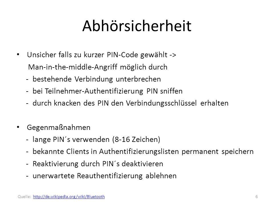 Abhörsicherheit Unsicher falls zu kurzer PIN-Code gewählt -> Man-in-the-middle-Angriff möglich durch - bestehende Verbindung unterbrechen - bei Teilnehmer-Authentifizierung PIN sniffen - durch knacken des PIN den Verbindungsschlüssel erhalten Gegenmaßnahmen - lange PIN´s verwenden (8-16 Zeichen) - bekannte Clients in Authentifizierungslisten permanent speichern - Reaktivierung durch PIN´s deaktivieren - unerwartete Reauthentifizierung ablehnen 6 Quelle: http://de.wikipedia.org/wiki/Bluetoothhttp://de.wikipedia.org/wiki/Bluetooth