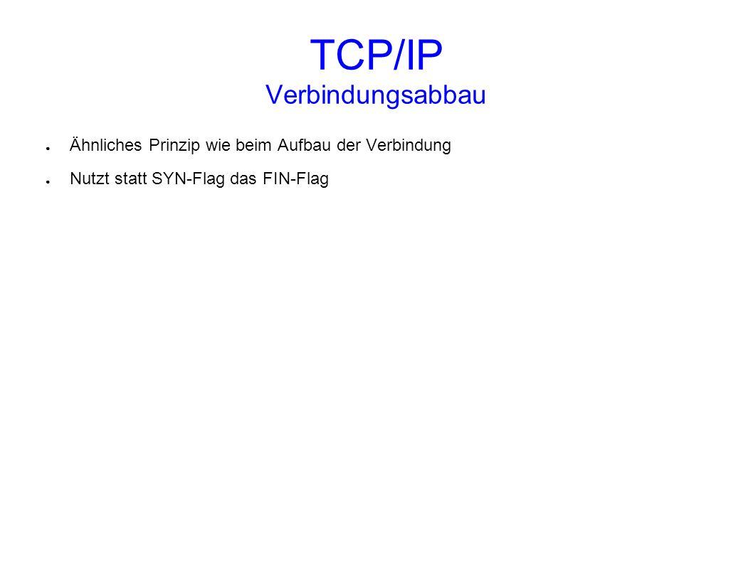 TCP/IP Verbindungsabbau Ähnliches Prinzip wie beim Aufbau der Verbindung Nutzt statt SYN-Flag das FIN-Flag