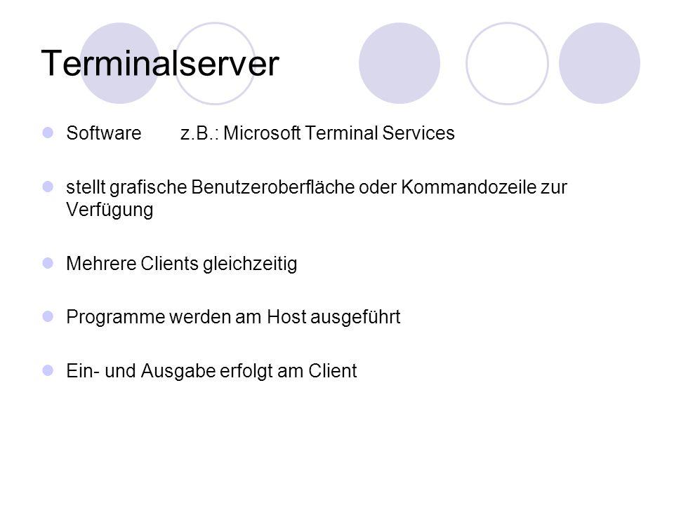 Terminalserver Software z.B.: Microsoft Terminal Services stellt grafische Benutzeroberfläche oder Kommandozeile zur Verfügung Mehrere Clients gleichzeitig Programme werden am Host ausgeführt Ein- und Ausgabe erfolgt am Client