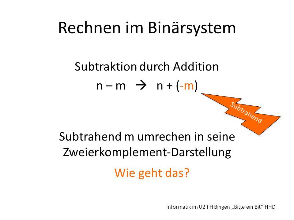 Rechnen im Binärsystem Subtraktion durch Addition n – m n + (-m) Informatik im U2 FH Bingen Bitte ein Bit HHD Subtrahend Subtrahend m umrechen in sein