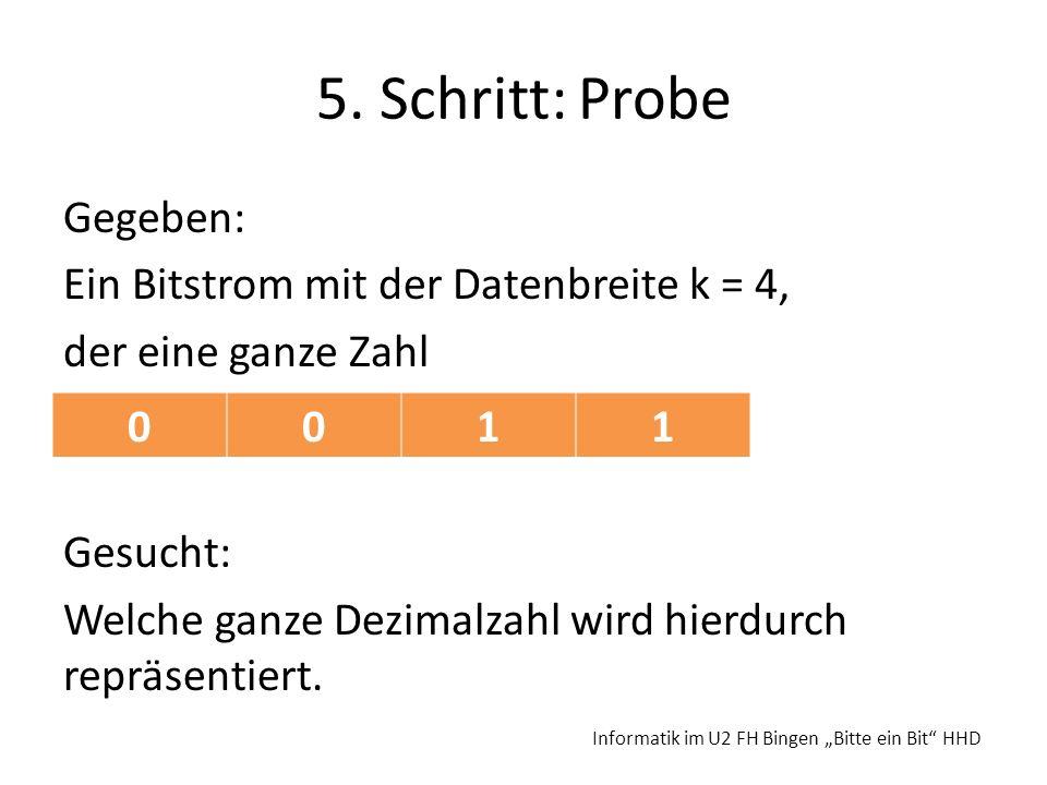 5. Schritt:Probe Gegeben: Ein Bitstrom mit der Datenbreite k = 4, der eine ganze Zahl Gesucht: Welche ganze Dezimalzahl wird hierdurch repräsentiert.