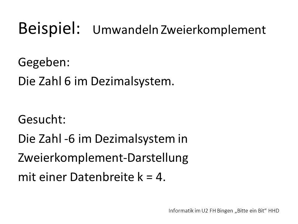 Beispiel: Umwandeln Zweierkomplement Gegeben: Die Zahl 6 im Dezimalsystem. Gesucht: Die Zahl -6 im Dezimalsystem in Zweierkomplement-Darstellung mit e