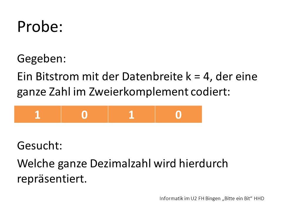 Probe: Gegeben: Ein Bitstrom mit der Datenbreite k = 4, der eine ganze Zahl im Zweierkomplement codiert: Gesucht: Welche ganze Dezimalzahl wird hierdu