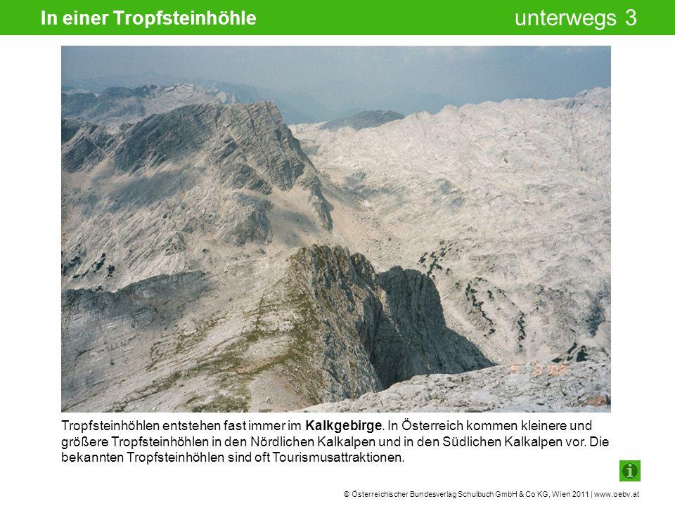 © Österreichischer Bundesverlag Schulbuch GmbH & Co KG, Wien 2011 | www.oebv.at unterwegs 3 In einer Tropfsteinhöhle Tropfsteinhöhlen entstehen fast immer im Kalkgebirge.